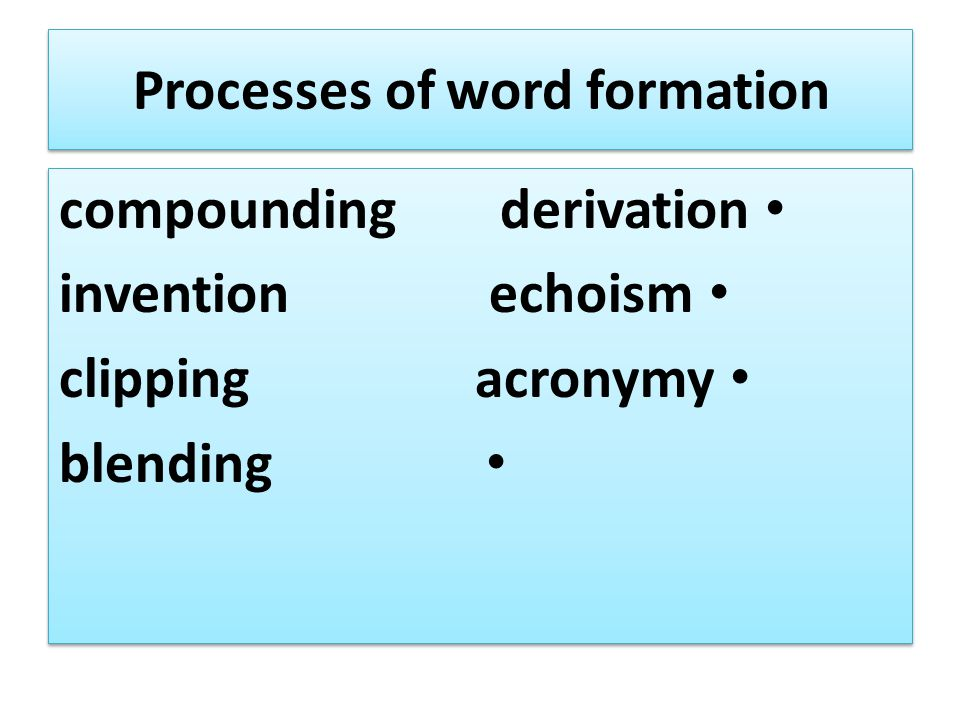 Processes of word formation compounding derivation invention echoism clipping acronymy blending compounding derivation invention echoism clipping acro