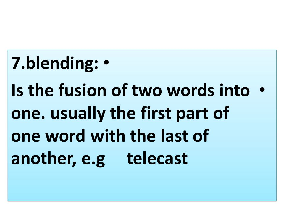 7.blending: Is the fusion of two words into one. usually the first part of one word with the last of another, e.g telecast 7.blending: Is the fusion o