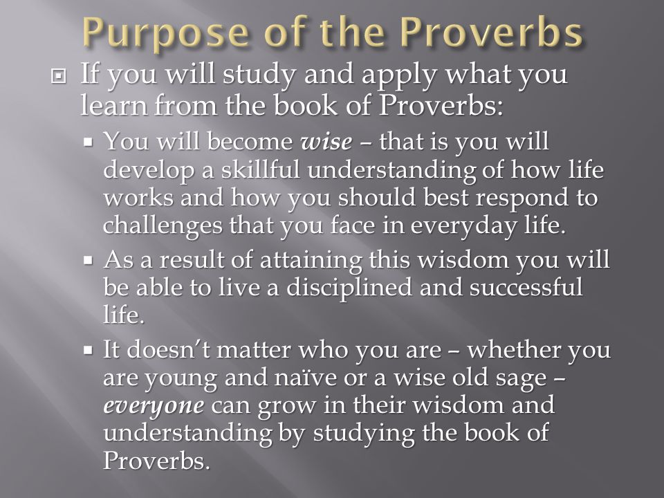  If you will study and apply what you learn from the book of Proverbs:  You will become wise – that is you will develop a skillful understanding of