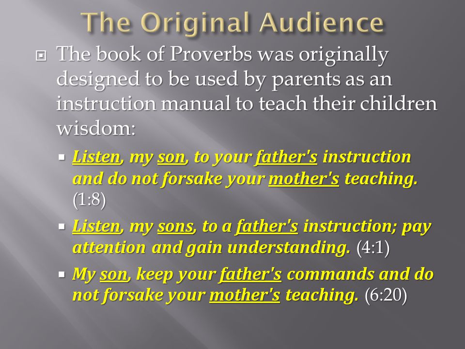  The book of Proverbs was originally designed to be used by parents as an instruction manual to teach their children wisdom:  Listen, my son, to you