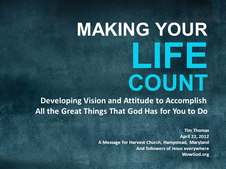 Developing Vision and Attitude to Accomplish All the Great Things That God Has for You to Do Tim Thomas April 22, 2012 A Message for Harvest Church, Hampstead, Maryland And followers of Jesus everywhere WowGod.org COUNT LIFE MAKING YOUR