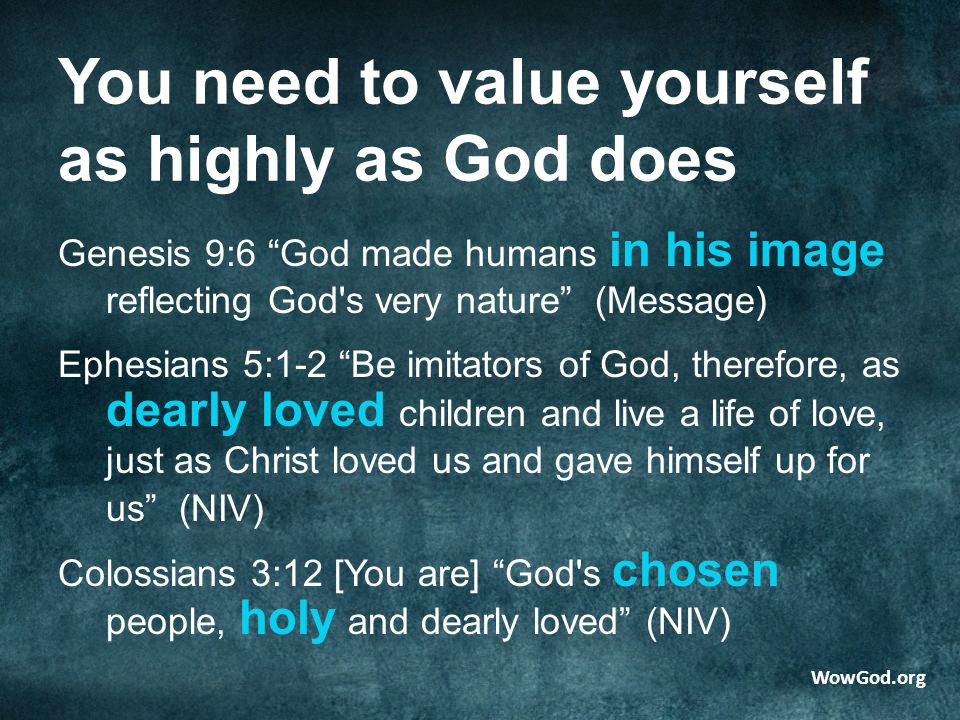 You need to value yourself as highly as God does Genesis 9:6 God made humans in his image reflecting God s very nature (Message) Ephesians 5:1-2 Be imitators of God, therefore, as dearly loved children and live a life of love, just as Christ loved us and gave himself up for us (NIV) Colossians 3:12 [You are] God s chosen people, holy and dearly loved (NIV) WowGod.org