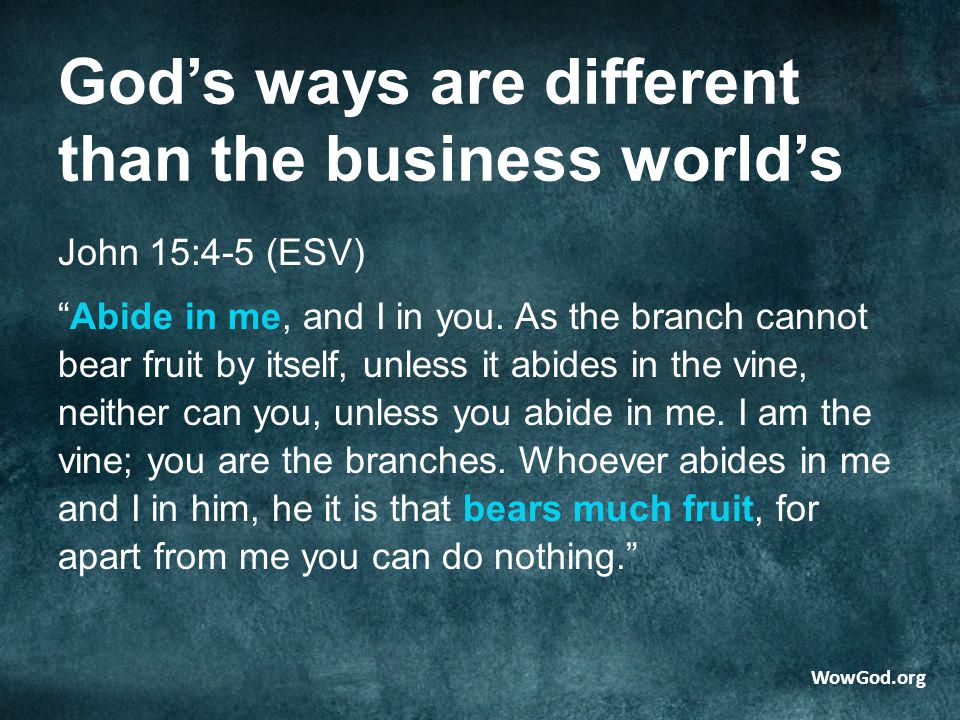 God's ways are different than the business world's John 15:4-5 (ESV) Abide in me, and I in you.