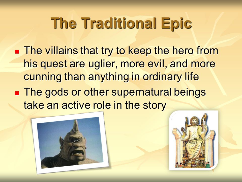 The Traditional Epic The villains that try to keep the hero from his quest are uglier, more evil, and more cunning than anything in ordinary life The