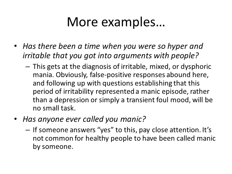 More examples… Has there been a time when you were so hyper and irritable that you got into arguments with people.