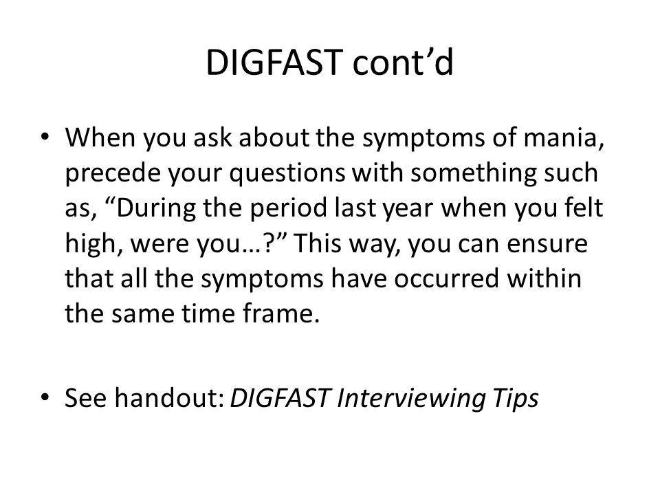 DIGFAST cont'd When you ask about the symptoms of mania, precede your questions with something such as, During the period last year when you felt high, were you… This way, you can ensure that all the symptoms have occurred within the same time frame.
