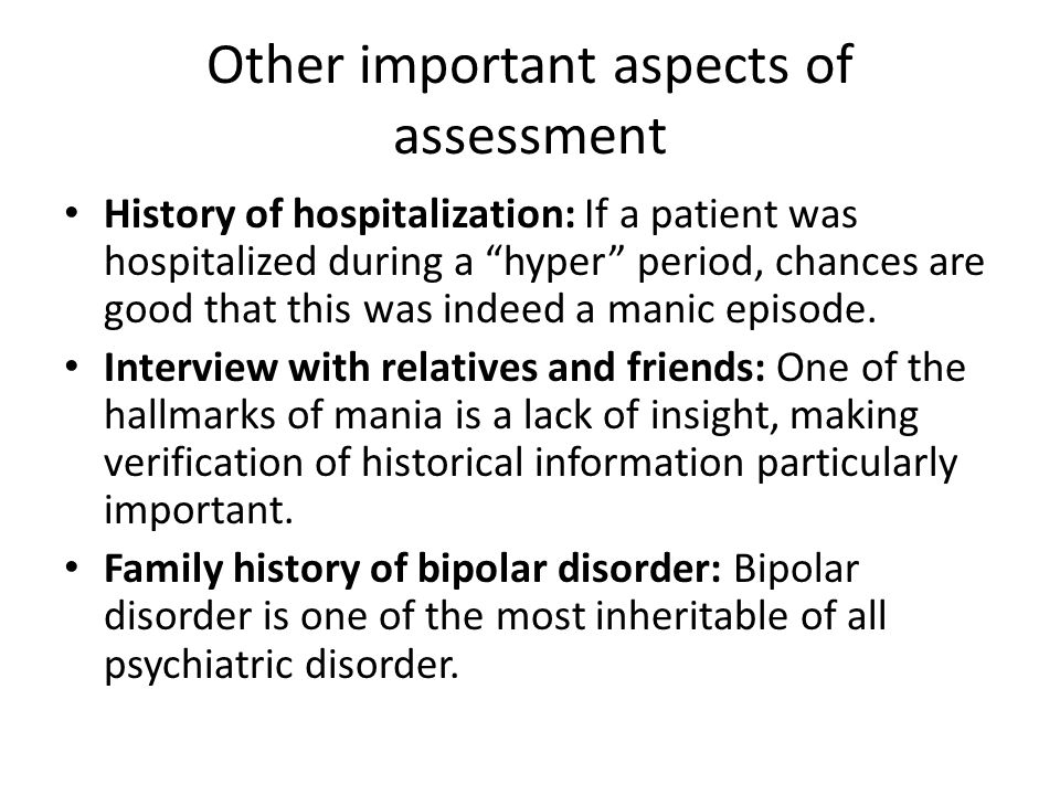 Other important aspects of assessment History of hospitalization: If a patient was hospitalized during a hyper period, chances are good that this was indeed a manic episode.