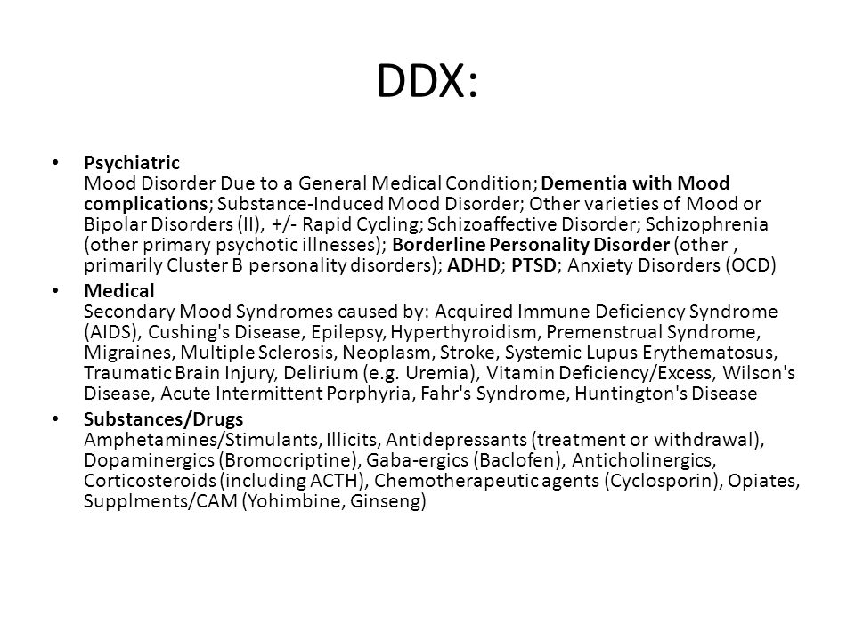DDX: Psychiatric Mood Disorder Due to a General Medical Condition; Dementia with Mood complications; Substance-Induced Mood Disorder; Other varieties of Mood or Bipolar Disorders (II), +/- Rapid Cycling; Schizoaffective Disorder; Schizophrenia (other primary psychotic illnesses); Borderline Personality Disorder (other, primarily Cluster B personality disorders); ADHD; PTSD; Anxiety Disorders (OCD) Medical Secondary Mood Syndromes caused by: Acquired Immune Deficiency Syndrome (AIDS), Cushing s Disease, Epilepsy, Hyperthyroidism, Premenstrual Syndrome, Migraines, Multiple Sclerosis, Neoplasm, Stroke, Systemic Lupus Erythematosus, Traumatic Brain Injury, Delirium (e.g.