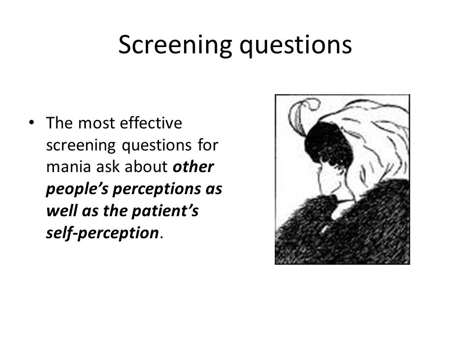 Screening questions The most effective screening questions for mania ask about other people's perceptions as well as the patient's self-perception.