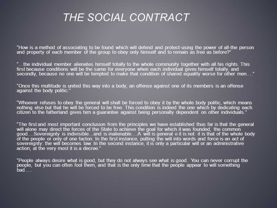 THE SOCIAL CONTRACT How is a method of associating to be found which will defend and protect-using the power of all-the person and property of each member of the group to obey only himself and to remain as free as before? …the individual member alienates himself totally to the whole community together with all his rights.