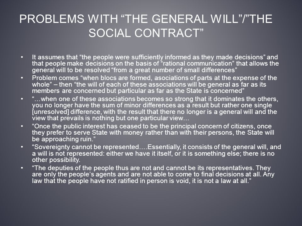 PROBLEMS WITH THE GENERAL WILL / THE SOCIAL CONTRACT It assumes that the people were sufficiently informed as they made decisions and that people make decisions on the basis of rational communication that allows the general will to be resolved from a great number of small differences Problem comes when blocs are formed, asociations of parts at the expense of the whole – then the will of each of these associations will be general as far as its members are concerned but particular as far as the State is concerned …when one of these associations becomes so strong that it dominates the others, you no longer have the sum of minor differences as a result but rather one single [unresolved] difference, with the result that there no longer is a general will and the view that prevails is nothing but one particular view… Once the public interest has ceased to be the principal concern of citizens, once they prefer to serve State with money rather than with their persons, the State will be approaching ruin. Sovereignty cannot be represented….Essentially, it consists of the general will, and a will is not represented: either we have it itself, or it is something else; there is no other possibility.