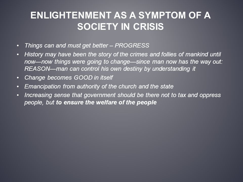 ENLIGHTENMENT AS A SYMPTOM OF A SOCIETY IN CRISIS Things can and must get better – PROGRESS History may have been the story of the crimes and follies of mankind until now—now things were going to change—since man now has the way out: REASON—man can control his own destiny by understanding it Change becomes GOOD in itself Emancipation from authority of the church and the state Increasing sense that government should be there not to tax and oppress people, but to ensure the welfare of the people