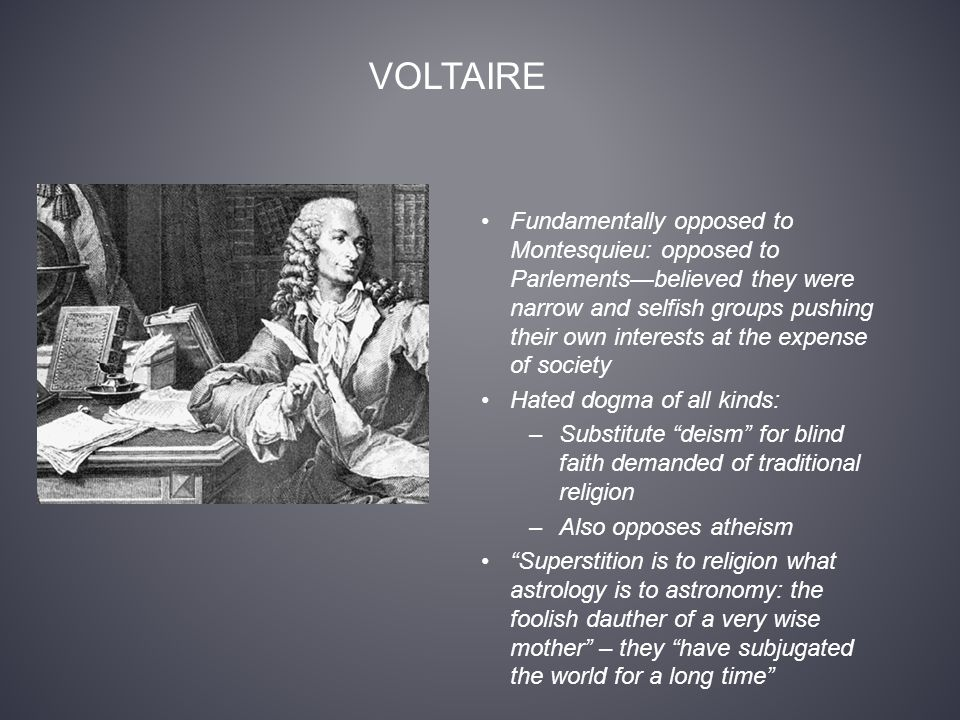 VOLTAIRE Fundamentally opposed to Montesquieu: opposed to Parlements—believed they were narrow and selfish groups pushing their own interests at the expense of society Hated dogma of all kinds: –Substitute deism for blind faith demanded of traditional religion –Also opposes atheism Superstition is to religion what astrology is to astronomy: the foolish dauther of a very wise mother – they have subjugated the world for a long time