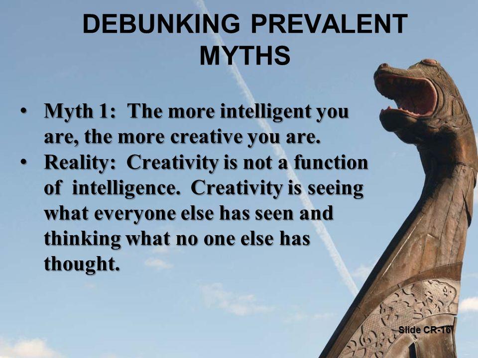 DEBUNKING PREVALENT MYTHS Myth 1: The more intelligent you are, the more creative you are. Myth 1: The more intelligent you are, the more creative you