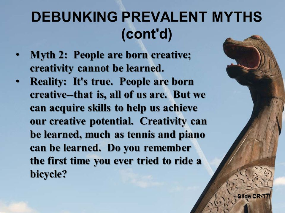 DEBUNKING PREVALENT MYTHS (cont d) Myth 2: People are born creative; creativity cannot be learned.