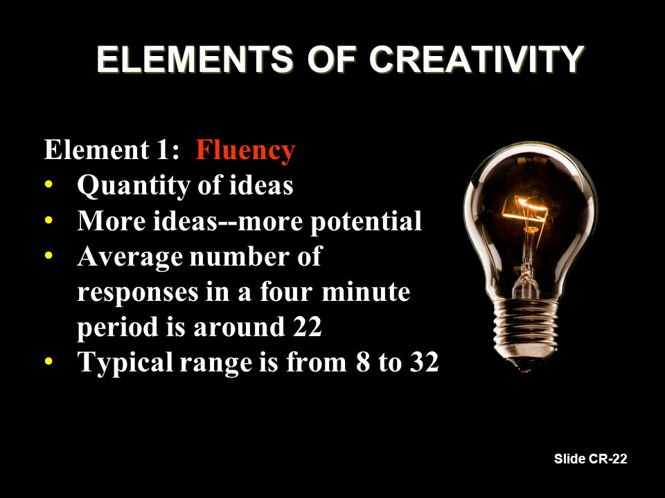 ELEMENTS OF CREATIVITY Element 1: Fluency Quantity of ideas Quantity of ideas More ideas--more potential More ideas--more potential Average number of responses in a four minute period is around 22 Average number of responses in a four minute period is around 22 Typical range is from 8 to 32 Typical range is from 8 to 32 Slide CR-22