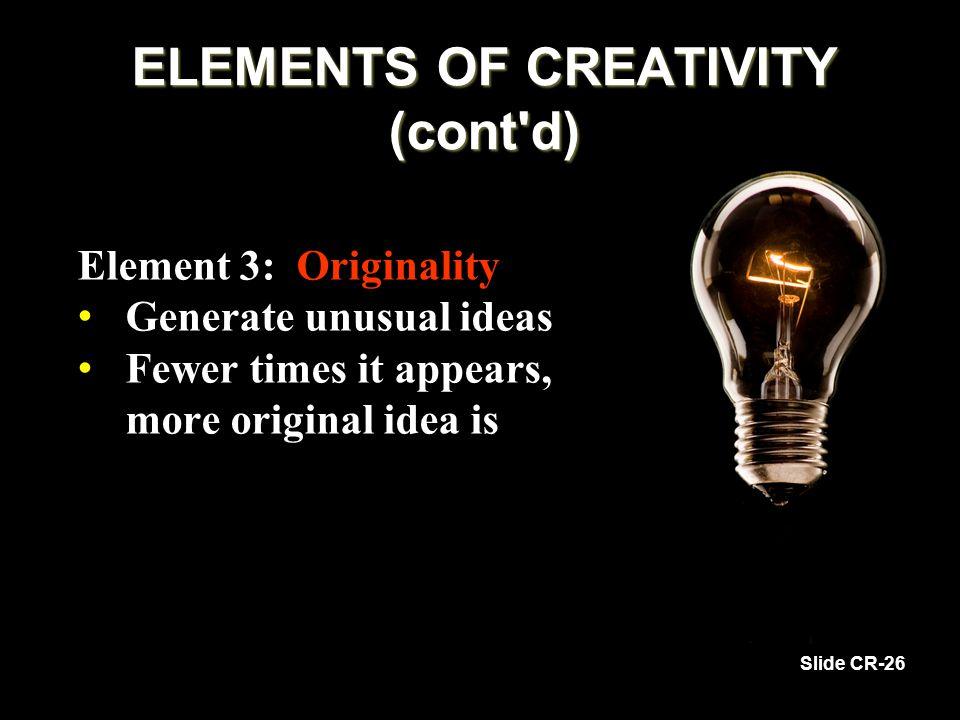 Element 3: Originality Generate unusual ideas Generate unusual ideas Fewer times it appears, more original idea is Fewer times it appears, more original idea is Slide CR-26 ELEMENTS OF CREATIVITY (cont d)