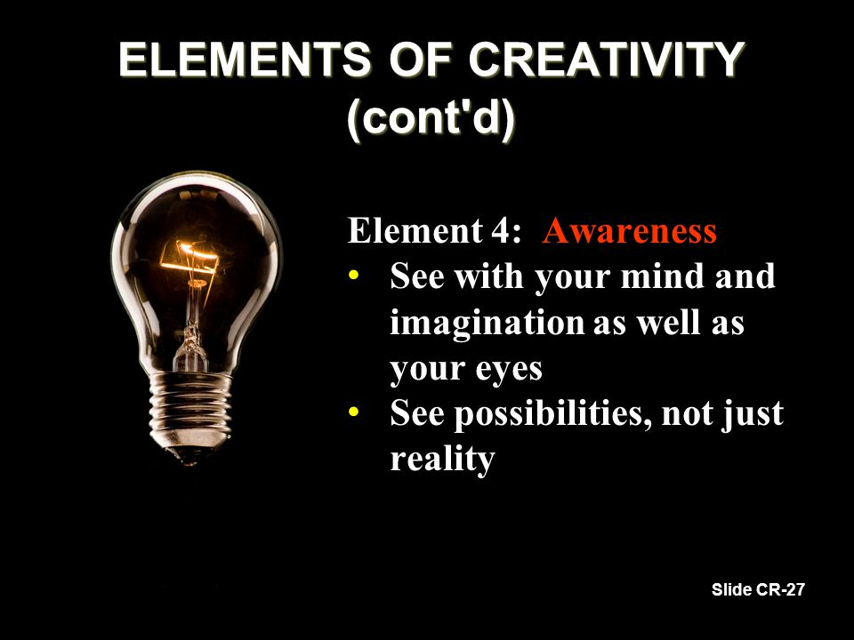 Element 4: Awareness See with your mind and imagination as well as your eyes See with your mind and imagination as well as your eyes See possibilities, not just reality See possibilities, not just reality Slide CR-27 ELEMENTS OF CREATIVITY (cont d)