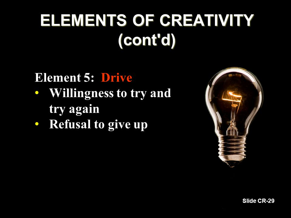 Element 5: Drive Willingness to try and try again Willingness to try and try again Refusal to give up Refusal to give up Slide CR-29 ELEMENTS OF CREAT