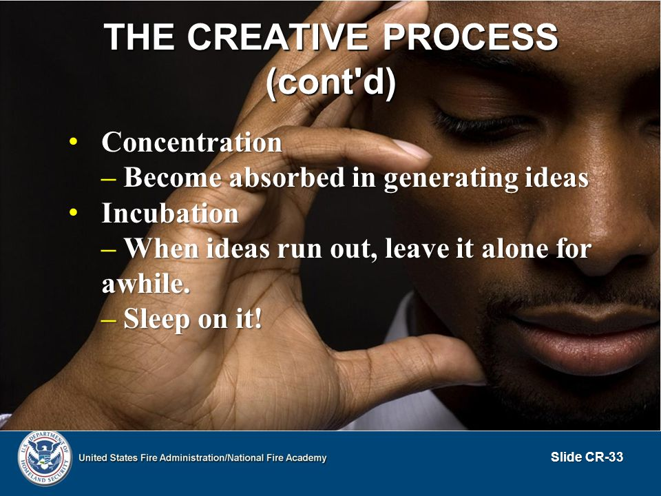 THE CREATIVE PROCESS (cont'd) Concentration Concentration – Become absorbed in generating ideas Incubation Incubation – When ideas run out, leave it a