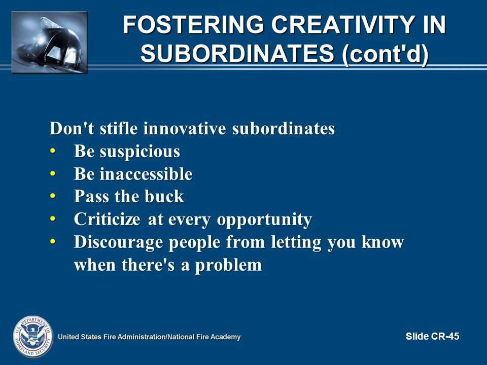 Don t stifle innovative subordinates Be suspicious Be suspicious Be inaccessible Be inaccessible Pass the buck Pass the buck Criticize at every opportunity Criticize at every opportunity Discourage people from letting you know when there s a problem Discourage people from letting you know when there s a problem Slide CR-45 FOSTERING CREATIVITY IN SUBORDINATES (cont d)