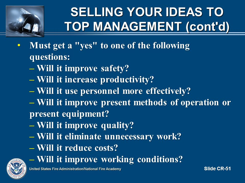 SELLING YOUR IDEAS TO TOP MANAGEMENT (cont d) Must get a yes to one of the following questions: Must get a yes to one of the following questions: – Will it improve safety.