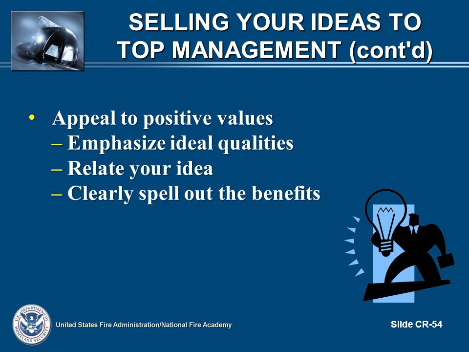 Appeal to positive values Appeal to positive values – Emphasize ideal qualities – Relate your idea – Clearly spell out the benefits Slide CR-54 SELLING YOUR IDEAS TO TOP MANAGEMENT (cont d)