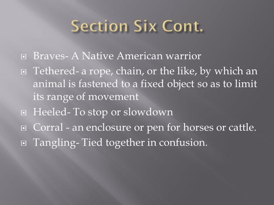  Braves- A Native American warrior  Tethered- a rope, chain, or the like, by which an animal is fastened to a fixed object so as to limit its range of movement  Heeled- To stop or slowdown  Corral - an enclosure or pen for horses or cattle.