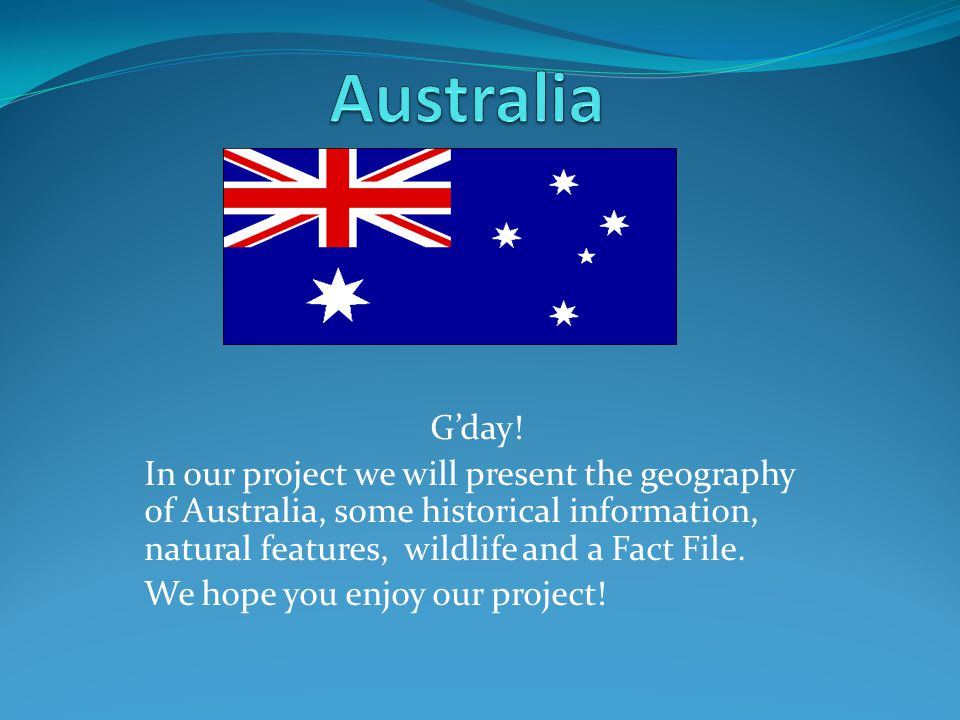 G'day! In our project we will present the geography of Australia, some historical information, natural features, wildlife and a Fact File. We hope you