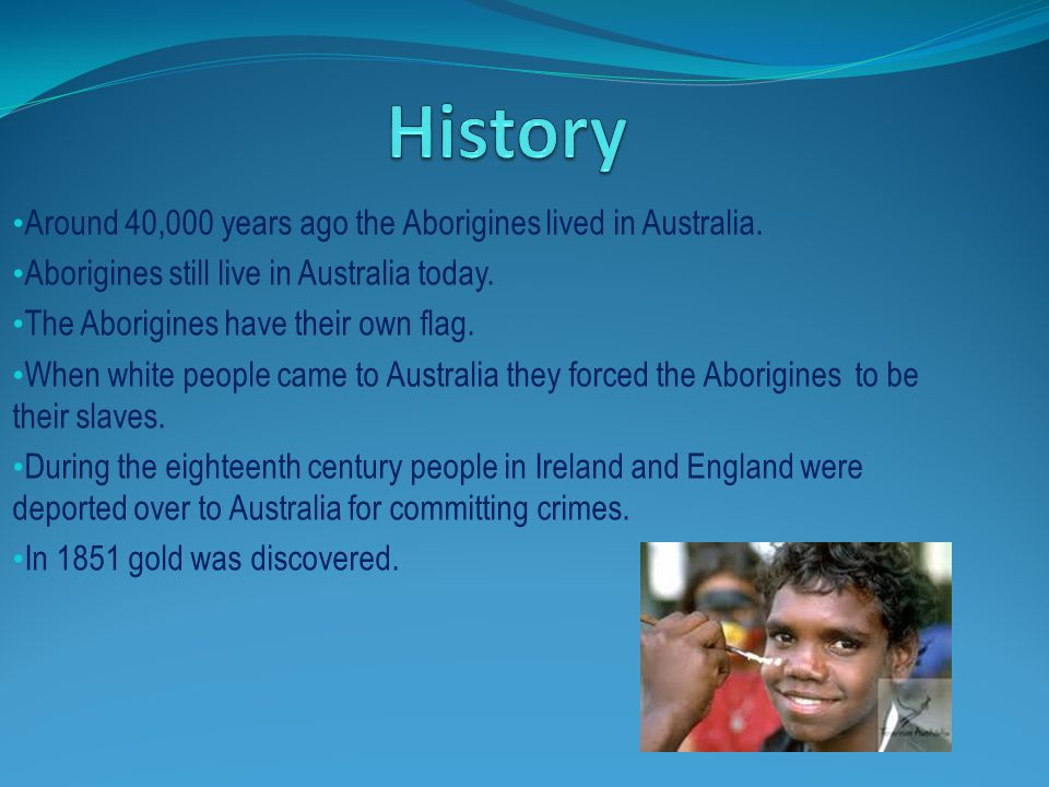 Around 40,000 years ago the Aborigines lived in Australia. Aborigines still live in Australia today. The Aborigines have their own flag. When white pe