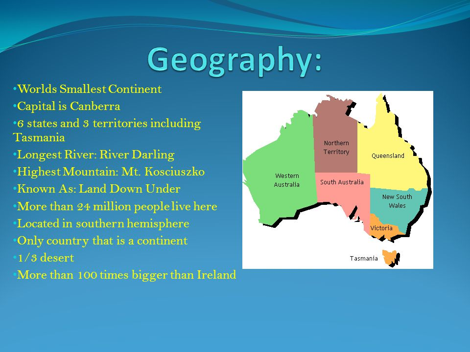 Worlds Smallest Continent Capital is Canberra 6 states and 3 territories including Tasmania Longest River: River Darling Highest Mountain: Mt. Koscius