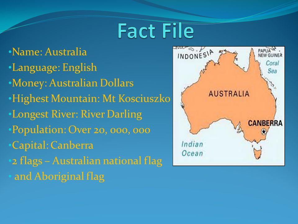 Name: Australia Language: English Money: Australian Dollars Highest Mountain: Mt Kosciuszko Longest River: River Darling Population: Over 20, 000, 000