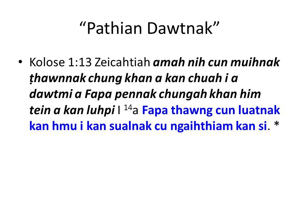 Pathian Dawtnak Kolose 1:13 Zeicahtiah amah nih cun muihnak ṭhawnnak chung khan a kan chuah i a dawtmi a Fapa pennak chungah khan him tein a kan luhpi I 14 a Fapa thawng cun luatnak kan hmu i kan sualnak cu ngaihthiam kan si.