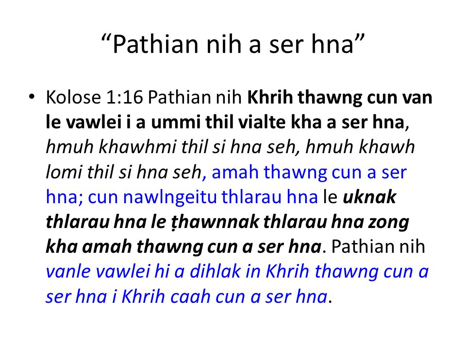 Pathian nih a ser hna Kolose 1:16 Pathian nih Khrih thawng cun van le vawlei i a ummi thil vialte kha a ser hna, hmuh khawhmi thil si hna seh, hmuh khawh lomi thil si hna seh, amah thawng cun a ser hna; cun nawlngeitu thlarau hna le uknak thlarau hna le ṭhawnnak thlarau hna zong kha amah thawng cun a ser hna.