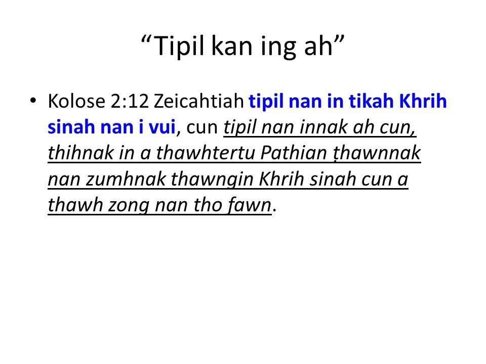Tipil kan ing ah Kolose 2:12 Zeicahtiah tipil nan in tikah Khrih sinah nan i vui, cun tipil nan innak ah cun, thihnak in a thawhtertu Pathian ṭhawnnak nan zumhnak thawngin Khrih sinah cun a thawh zong nan tho fawn.