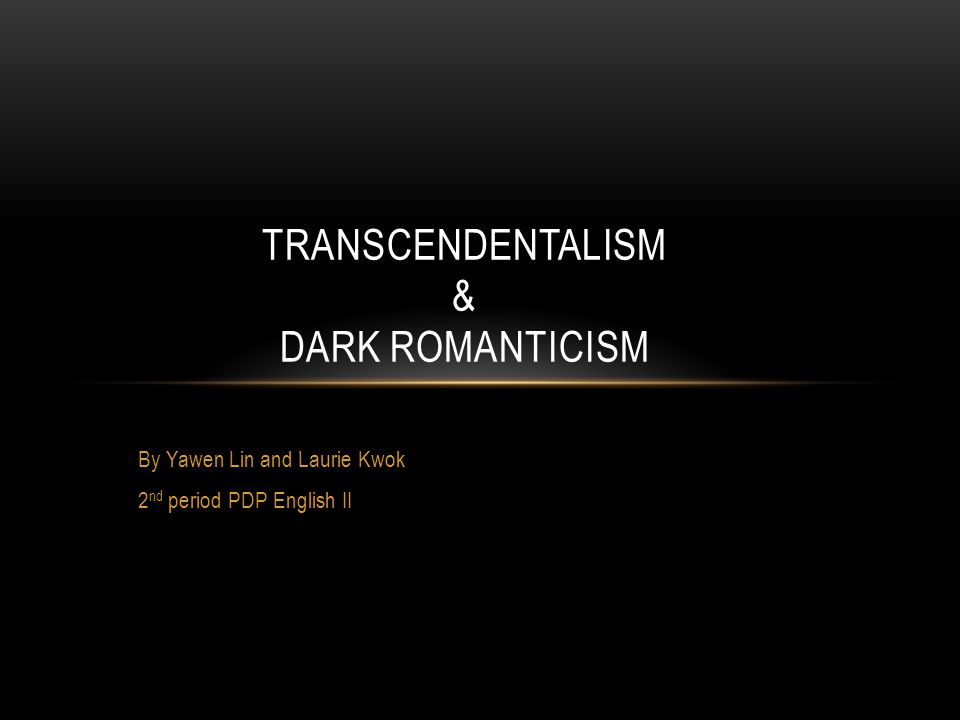 By Yawen Lin and Laurie Kwok 2 nd period PDP English II TRANSCENDENTALISM & DARK ROMANTICISM