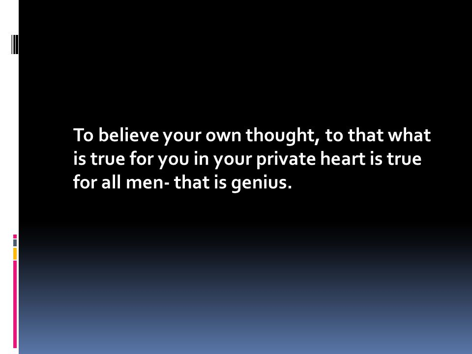 To believe your own thought, to that what is true for you in your private heart is true for all men- that is genius.