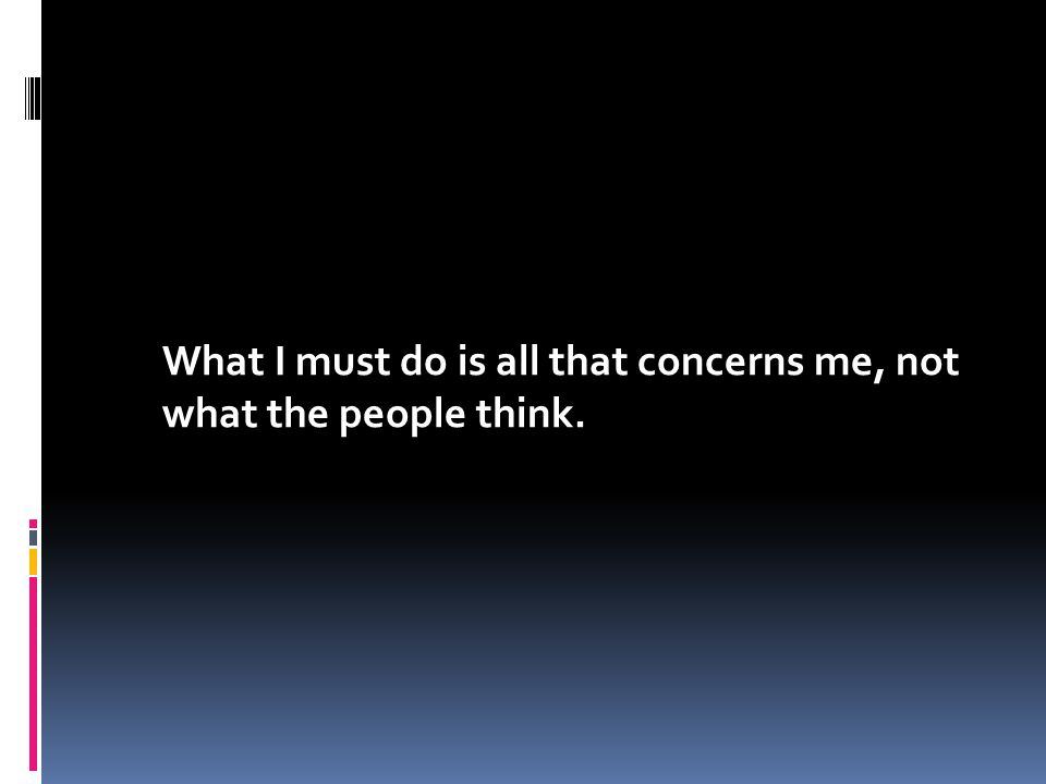 What I must do is all that concerns me, not what the people think.