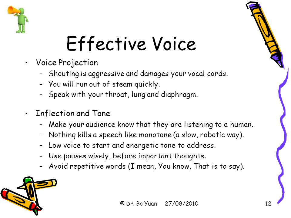 Effective Voice Voice Projection –Shouting is aggressive and damages your vocal cords.