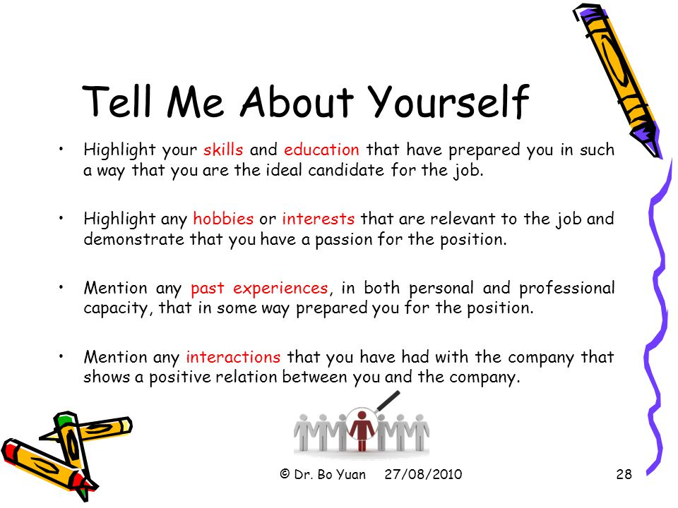 Tell Me About Yourself Highlight your skills and education that have prepared you in such a way that you are the ideal candidate for the job.