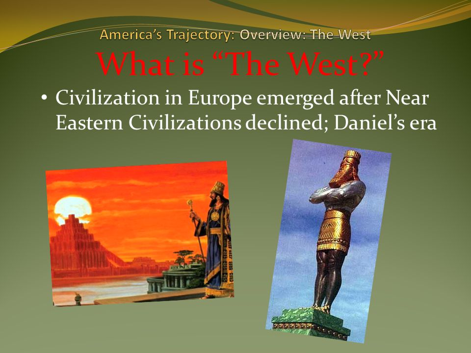 What is The West? Civilization in Europe emerged after Near Eastern Civilizations declined; Daniel's era