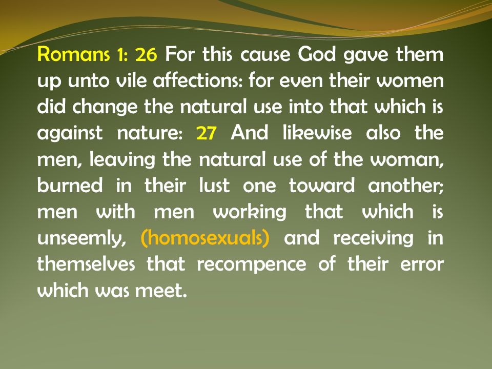 Romans 1: 26 For this cause God gave them up unto vile affections: for even their women did change the natural use into that which is against nature: 27 And likewise also the men, leaving the natural use of the woman, burned in their lust one toward another; men with men working that which is unseemly, (homosexuals) and receiving in themselves that recompence of their error which was meet.