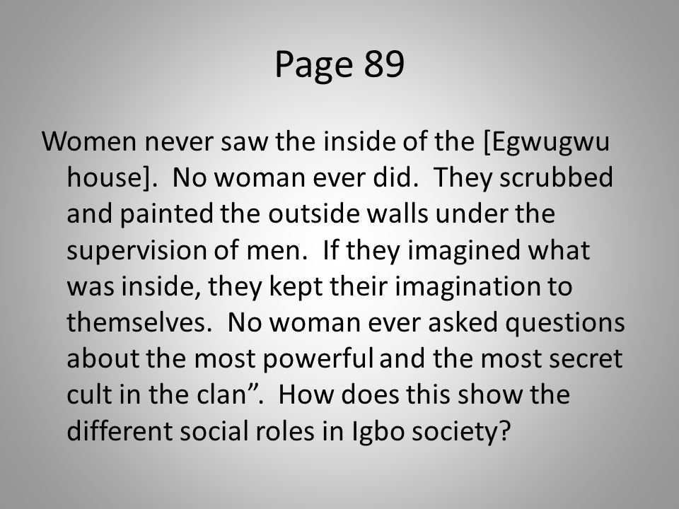Page 89 Women never saw the inside of the [Egwugwu house]. No woman ever did. They scrubbed and painted the outside walls under the supervision of men