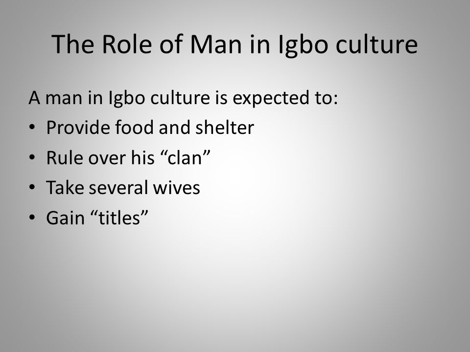"""The Role of Man in Igbo culture A man in Igbo culture is expected to: Provide food and shelter Rule over his """"clan"""" Take several wives Gain """"titles"""""""