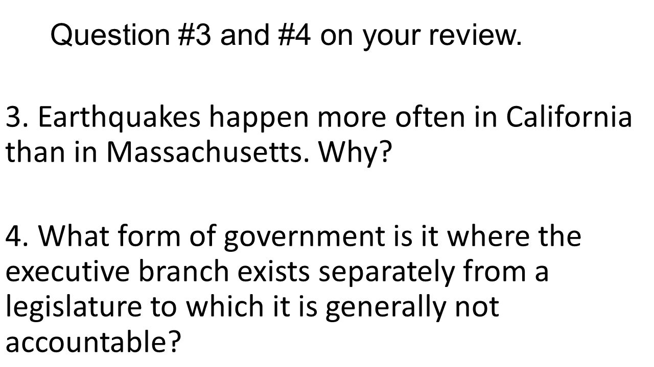 Question #3 and #4 on your review. 3. Earthquakes happen more often in California than in Massachusetts. Why? 4. What form of government is it where t