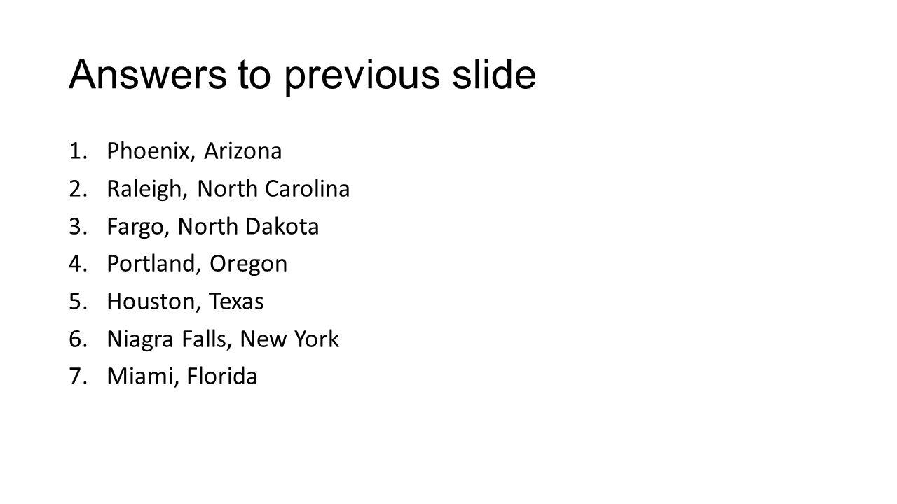 Answers to previous slide 1.Phoenix, Arizona 2.Raleigh, North Carolina 3.Fargo, North Dakota 4.Portland, Oregon 5.Houston, Texas 6.Niagra Falls, New Y