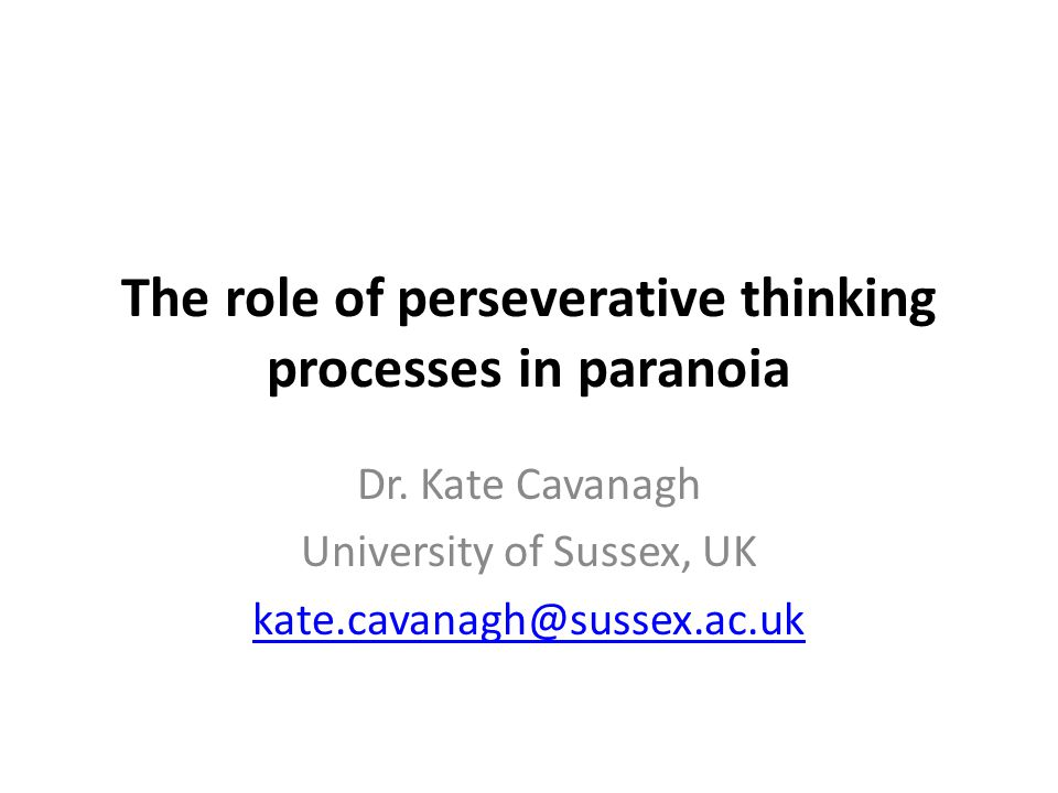The role of perseverative thinking processes in paranoia Dr. Kate Cavanagh University of Sussex, UK kate.cavanagh@sussex.ac.uk