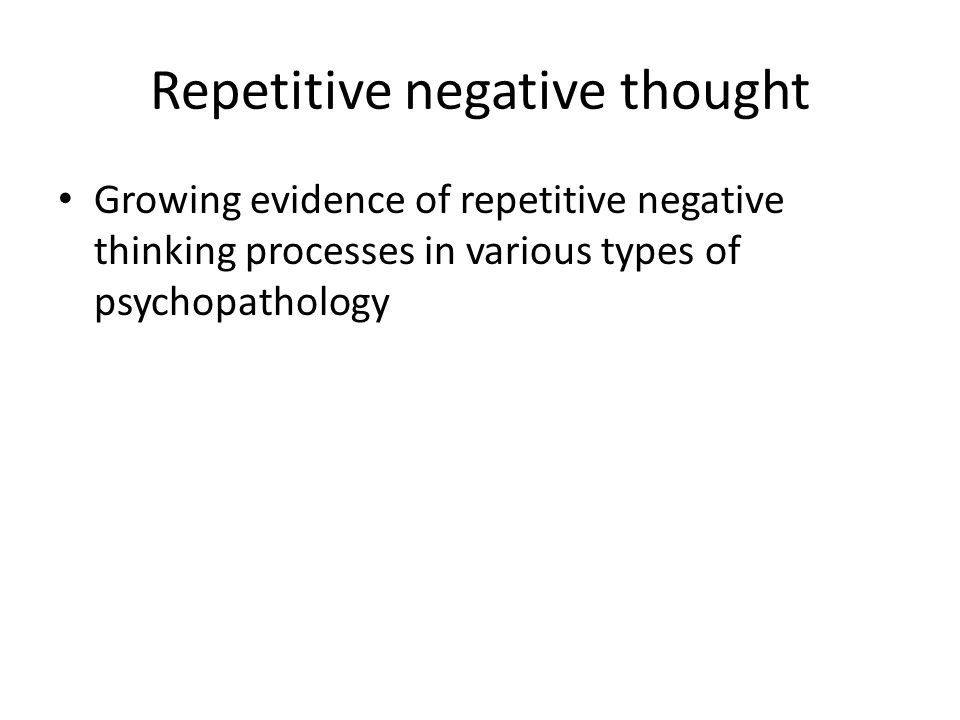 Repetitive negative thought Growing evidence of repetitive negative thinking processes in various types of psychopathology
