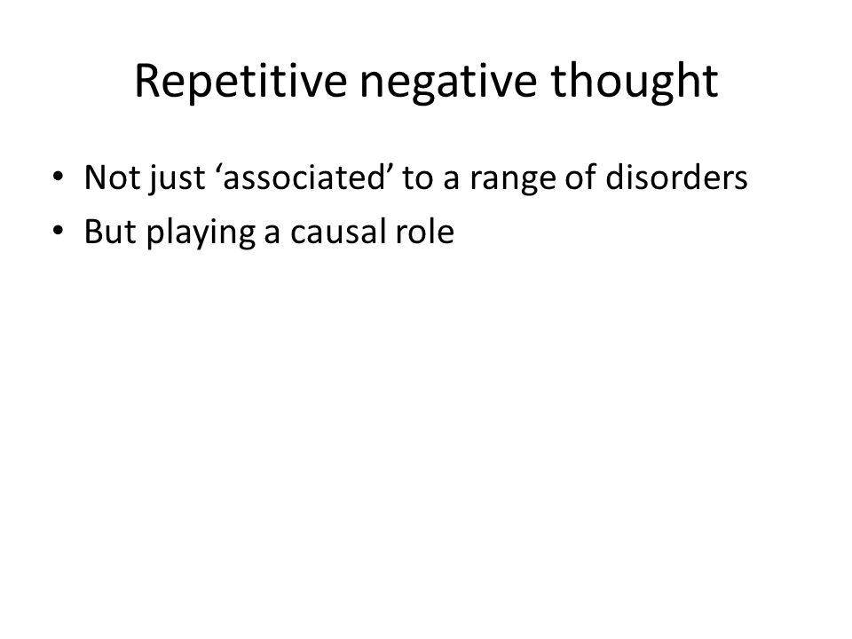 Repetitive negative thought Not just 'associated' to a range of disorders But playing a causal role