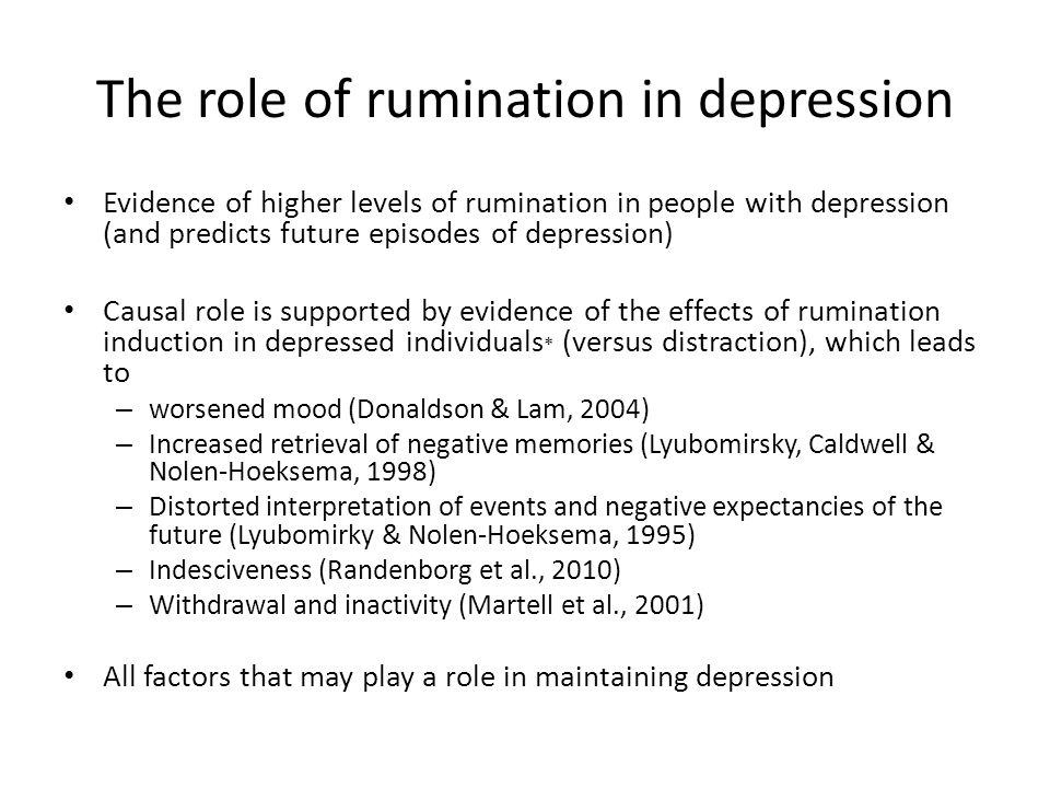 The role of rumination in depression Evidence of higher levels of rumination in people with depression (and predicts future episodes of depression) Ca